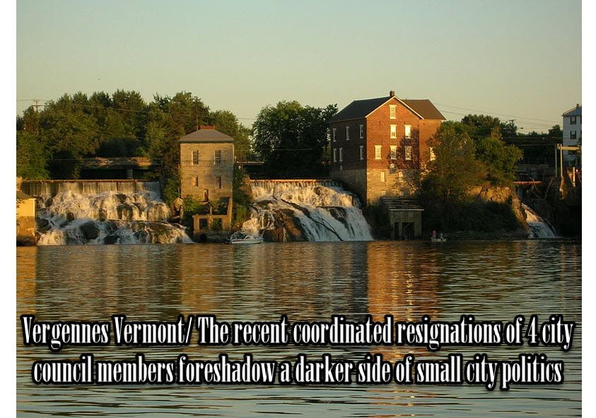 Vergennes Vermont – The Recent Coordinated Resignations Of 4 City Council Members Foreshadow A Darker Side Of Small City Politics.
